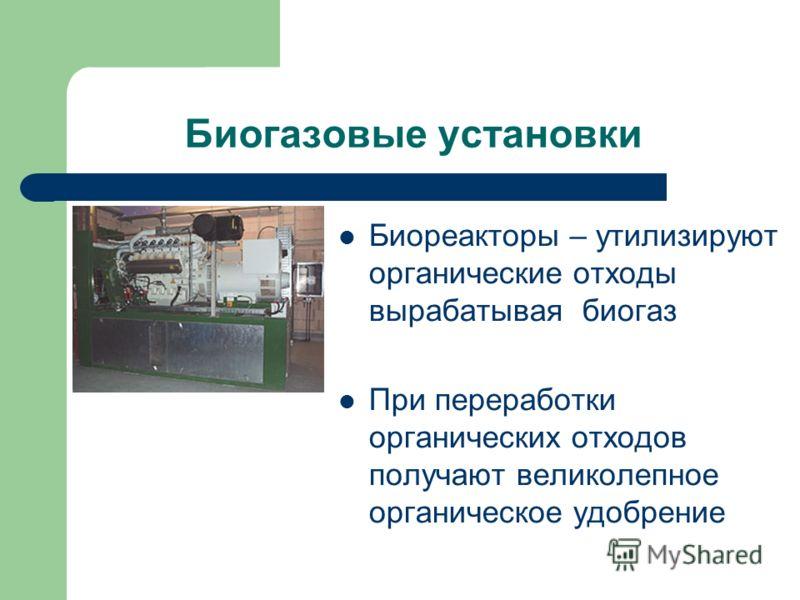 Биогазовые установки Биореакторы – утилизируют органические отходы вырабатывая биогаз При переработки органических отходов получают великолепное органическое удобрение