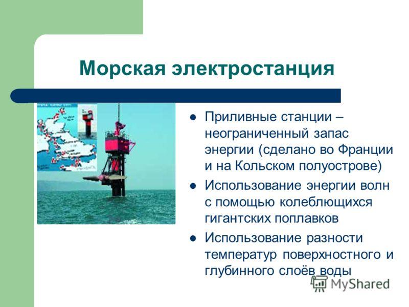 Морская электростанция Приливные станции – неограниченный запас энергии (сделано во Франции и на Кольском полуострове) Использование энергии волн с помощью колеблющихся гигантских поплавков Использование разности температур поверхностного и глубинног