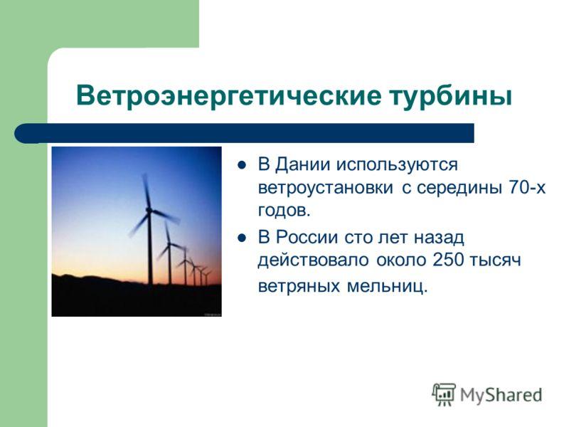 Ветроэнергетические турбины В Дании используются ветроустановки с середины 70-х годов. В России сто лет назад действовало около 250 тысяч ветряных мельниц.