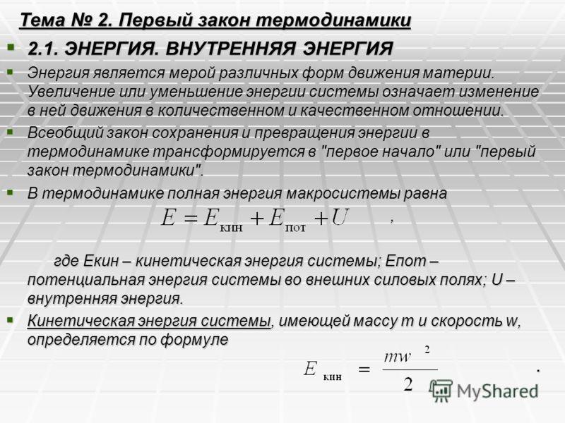 Тема 2. Первый закон термодинамики 2.1. ЭНЕРГИЯ. ВНУТРЕННЯЯ ЭНЕРГИЯ 2.1. ЭНЕРГИЯ. ВНУТРЕННЯЯ ЭНЕРГИЯ Энергия является мерой различных форм движения материи. Увеличение или уменьшение энергии системы означает изменение в ней движения в количественном
