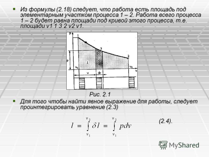 Из формулы (2.18) следует, что работа есть площадь под элементарным участком процесса 1 – 2. Работа всего процесса 1 – 2 будет равна площади под кривой этого процесса, т.е. площади v1 1 3 2 v2 v1. Из формулы (2.18) следует, что работа есть площадь по