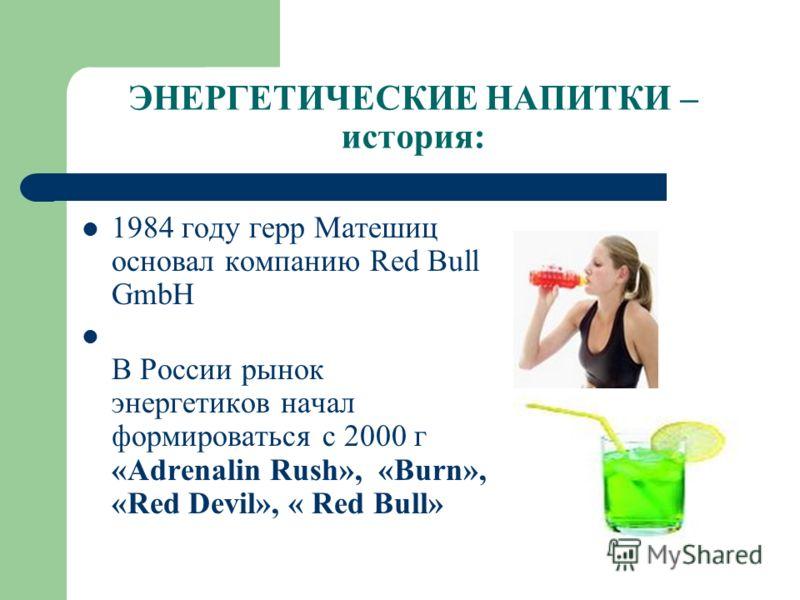 ЭНЕРГЕТИЧЕСКИЕ НАПИТКИ – история: 1984 году герр Матешиц основал компанию Red Bull GmbH В России рынок энергетиков начал формироваться с 2000 г «Adrenalin Rush», «Burn», «Red Devil», « Red Bull»