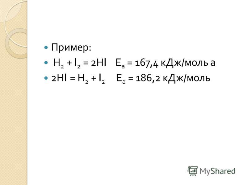Пример : Н 2 + I 2 = 2 Н I Е а = 167,4 кДж / моль а 2 Н I = Н 2 + I 2 Е а = 186,2 кДж / моль