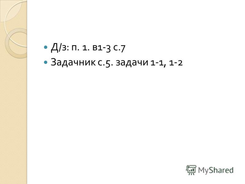 Д / з : п. 1. в 1-3 с.7 Задачник с.5. задачи 1-1, 1-2
