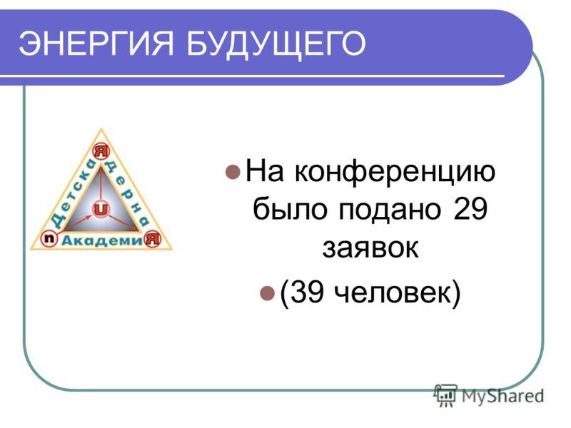 ЭНЕРГИЯ БУДУЩЕГО На конференцию было подано 29 заявок (39 человек)