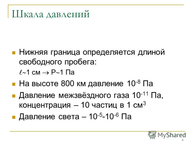 4 Шкала давлений Нижняя граница определяется длиной свободного пробега: 1 см Р 1 Па На высоте 800 км давление 10 -8 Па Давление межзвёздного газа 10 -11 Па, концентрация – 10 частиц в 1 см 3 Давление света – 10 -5 -10 -6 Па