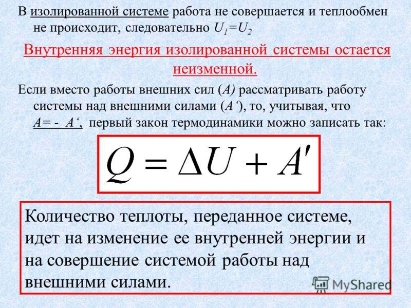 Первый закон термодинамики Закон сохранения и превращения энергии, распространенный на тепловые явления, носит название первого закона термодинамики. Изменение внутренней энергии системы при переходе ее из одного состояния в другое равно сумме работы
