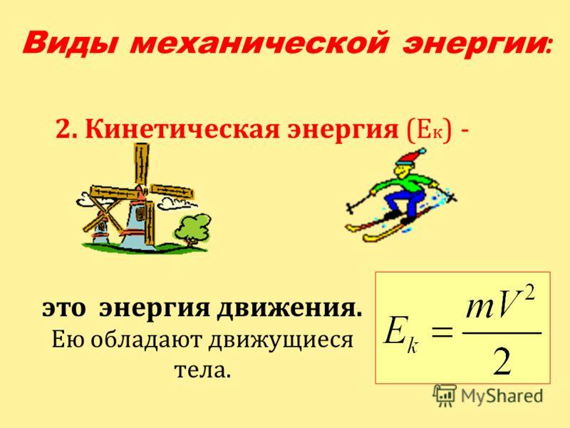 2. Кинетическая энергия (Е к ) - это энергия движения. Ею обладают движущиеся тела. Виды механической энергии :