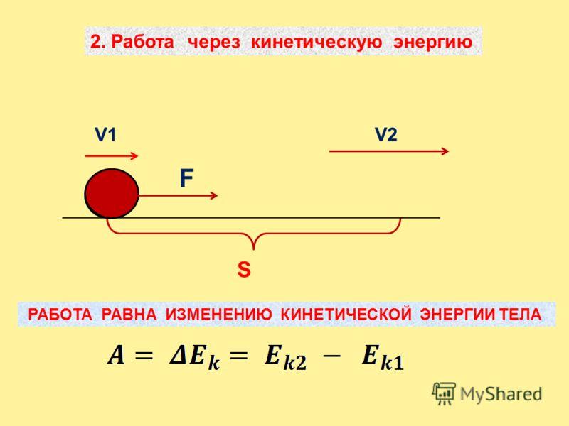 S 2. Работа через кинетическую энергию РАБОТА РАВНА ИЗМЕНЕНИЮ КИНЕТИЧЕСКОЙ ЭНЕРГИИ ТЕЛА F V1V2
