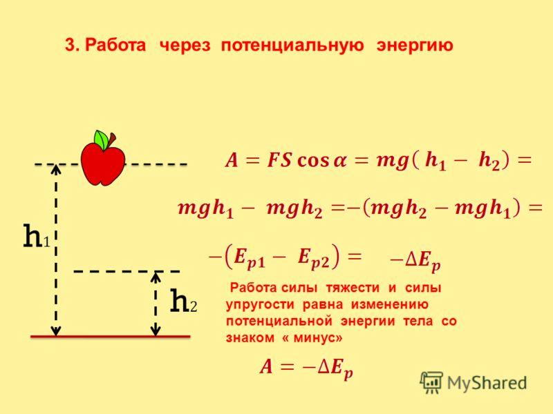 h2h2 h1h1 3. Работа через потенциальную энергию Работа силы тяжести и силы упругости равна изменению потенциальной энергии тела со знаком « минус»