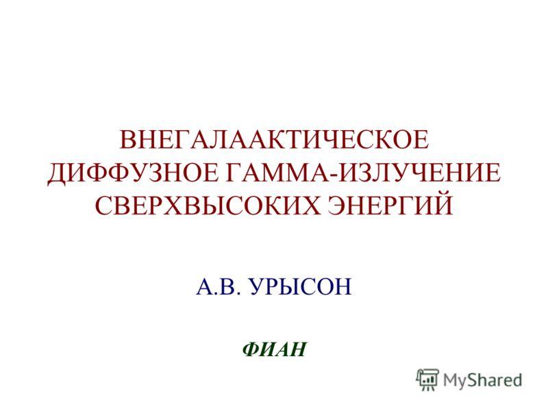 ВНЕГАЛААКТИЧЕСКОЕ ДИФФУЗНОЕ ГАММА-ИЗЛУЧЕНИЕ СВЕРХВЫСОКИХ ЭНЕРГИЙ А.В. УРЫСОН ФИАН