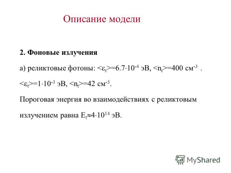 Описание модели 2. Фоновые излучения а) реликтовые фотоны: =6.7 10 -4 эВ, =400 см -3. =1 10 -3 эВ, =42 см -3. Пороговая энергия во взаимодействиях с реликтовым излучением равна E t 4 10 14 эВ.