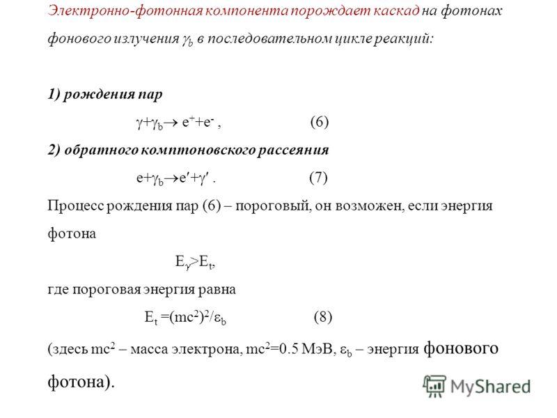 Электронно-фотонная компонента порождает каскад на фотонах фонового излучения b в последовательном цикле реакций: 1) рождения пар + b e + +e -, (6) 2) обратного комптоновского рассеяния e+ b e +. (7) Процесс рождения пар (6) – пороговый, он возможен,
