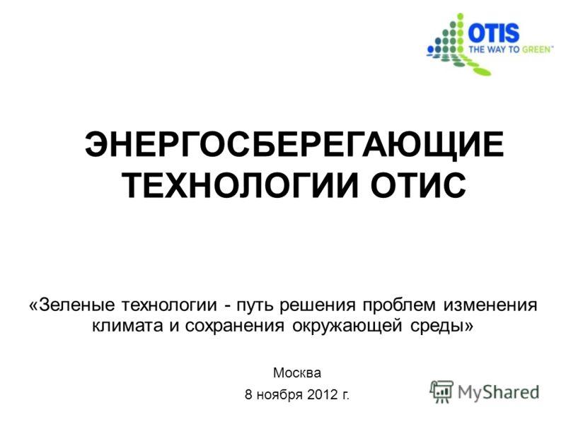 Москва 8 ноября 2012 г. ЭНЕРГОСБЕРЕГАЮЩИЕ ТЕХНОЛОГИИ ОТИС «Зеленые технологии - путь решения проблем изменения климата и сохранения окружающей среды»