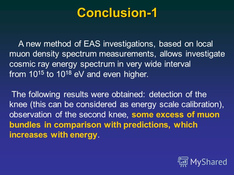 Conclusion-1 A new method of EAS investigations, based on local muon density spectrum measurements, allows investigate cosmic ray energy spectrum in very wide interval from 10 15 to 10 18 eV and even higher. The following results were obtained: detec