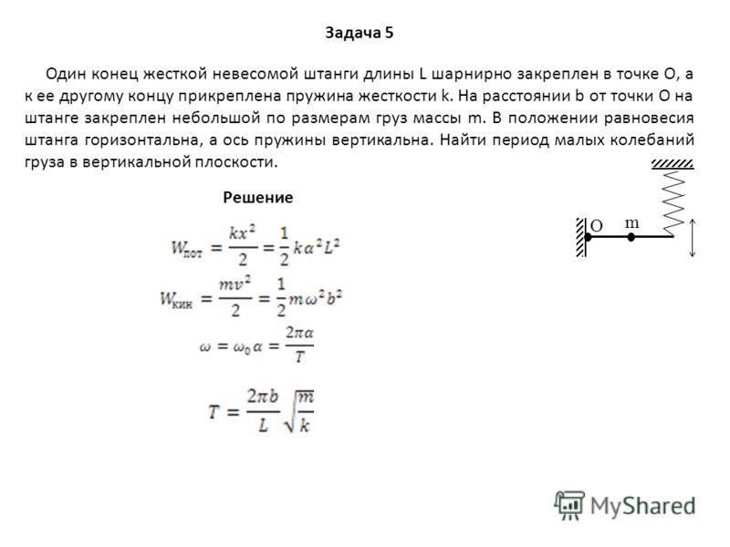 Задача 5 О m Один конец жесткой невесомой штанги длины L шарнирно закреплен в точке О, а к ее другому концу прикреплена пружина жесткости k. На расстоянии b от точки О на штанге закреплен небольшой по размерам груз массы m. В положении равновесия шта