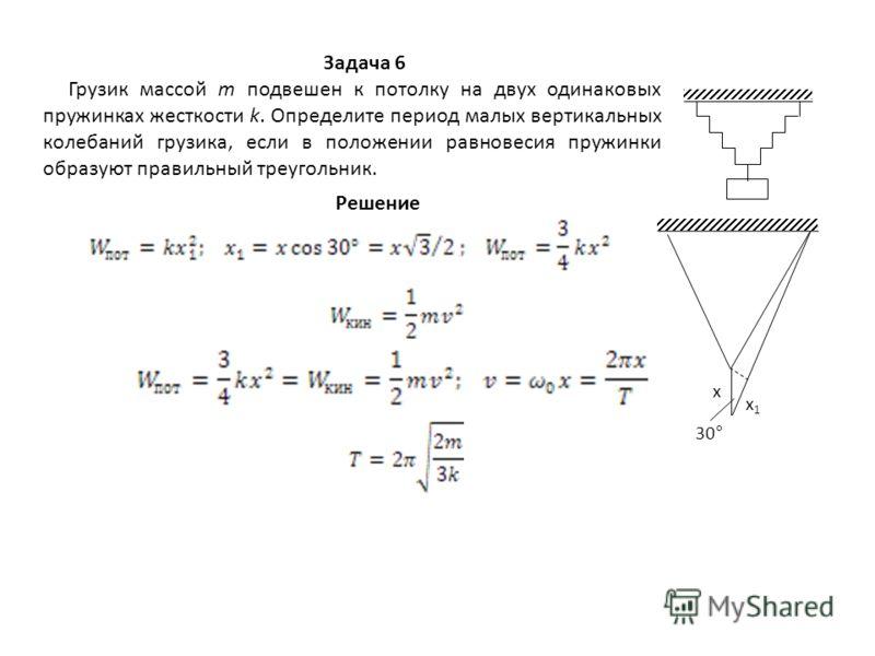 Задача 6 Грузик массой m подвешен к потолку на двух одинаковых пружинках жесткости k. Определите период малых вертикальных колебаний грузика, если в положении равновесия пружинки образуют правильный треугольник. Решение х х1х1 30°