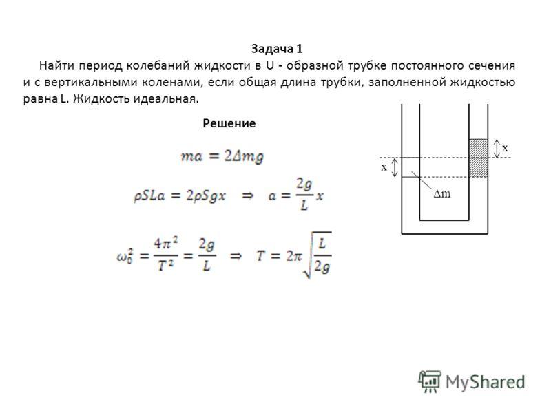 x x Δm Задача 1 Найти период колебаний жидкости в U - образной трубке постоянного сечения и с вертикальными коленами, если общая длина трубки, заполненной жидкостью равна L. Жидкость идеальная. Решение