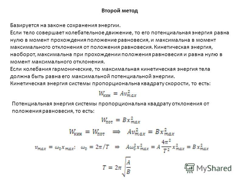 Второй метод Базируется на законе сохранения энергии. Если тело совершает колебательное движение, то его потенциальная энергия равна нулю в момент прохождения положение равновесия, и максимальна в момент максимального отклонения от положения равновес