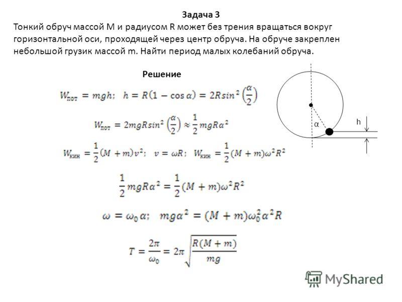 Задача 3 Тонкий обруч массой М и радиусом R может без трения вращаться вокруг горизонтальной оси, проходящей через центр обруча. На обруче закреплен небольшой грузик массой m. Найти период малых колебаний обруча. α h Решение