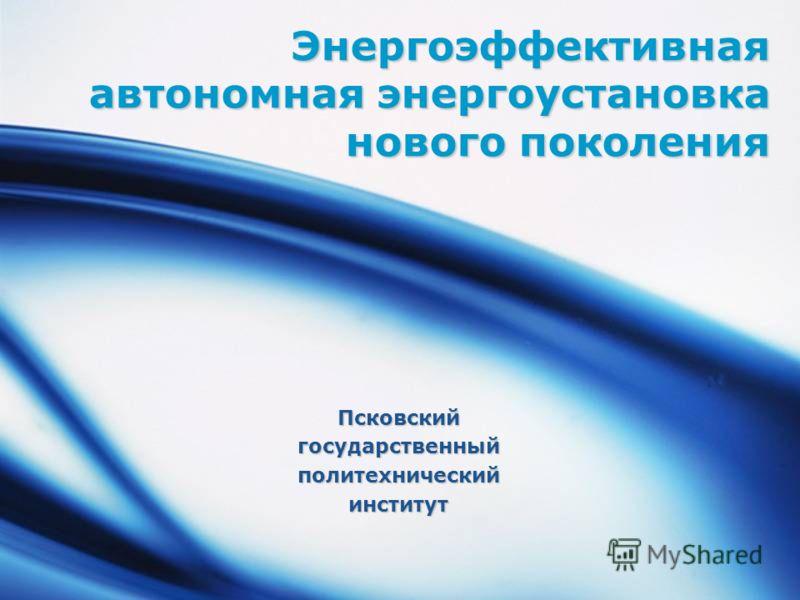 Энергоэффективная автономная энергоустановка нового поколения Псковскийгосударственныйполитехническийинститут