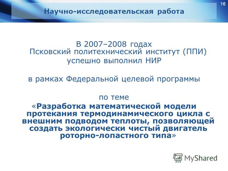 16 Научно-исследовательская работа В 2007–2008 годах Псковский политехнический институт (ППИ) успешно выполнил НИР в рамках Федеральной целевой программы по теме «Разработка математической модели протекания термодинамического цикла с внешним подводом
