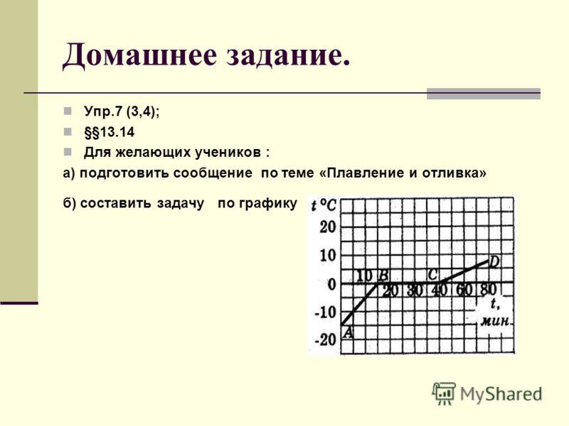 Домашнее задание. Упр.7 (3,4); §§13.14 Для желающих учеников : а) подготовить сообщение по теме «Плавление и отливка» б) составить задачу по графику