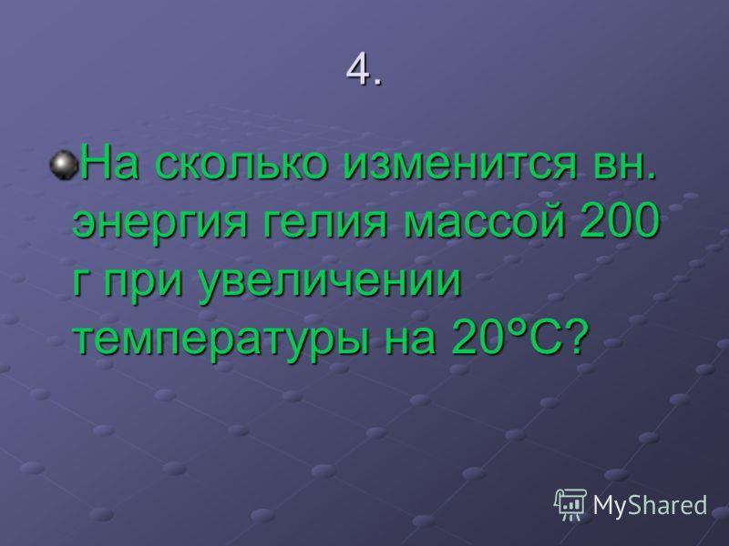 4. На сколько изменится вн. энергия гелия массой 200 г при увеличении температуры на 20°C?