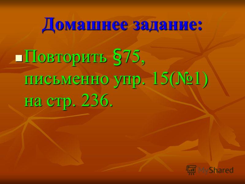 Домашнее задание: Повторить §75, письменно упр. 15(1) на стр. 236. Повторить §75, письменно упр. 15(1) на стр. 236.