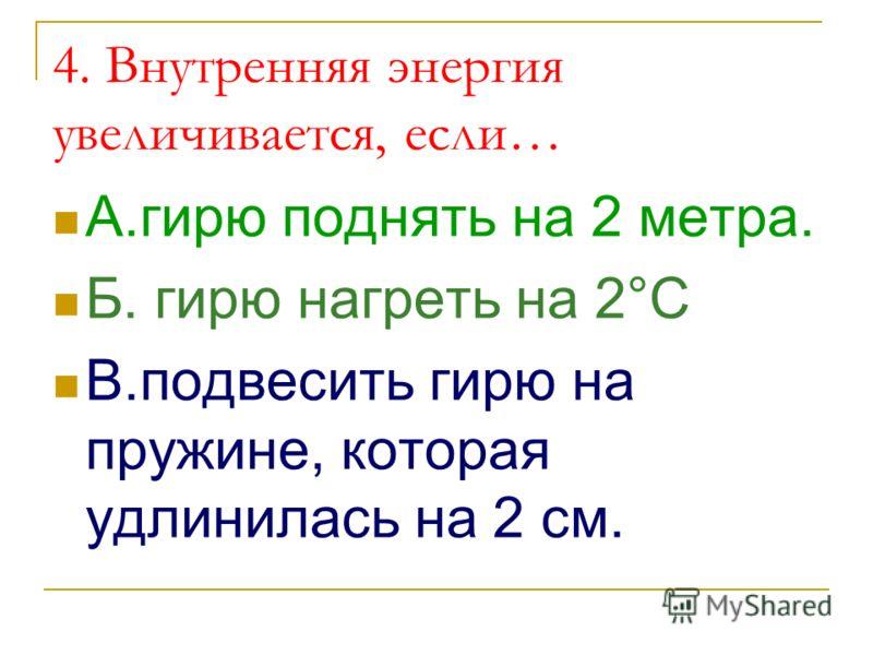 4. Внутренняя энергия увеличивается, если… А.гирю поднять на 2 метра. Б. гирю нагреть на 2°C В.подвесить гирю на пружине, которая удлинилась на 2 см.
