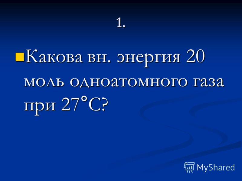 1. Какова вн. энергия 20 моль одноатомного газа при 27°C? Какова вн. энергия 20 моль одноатомного газа при 27°C?