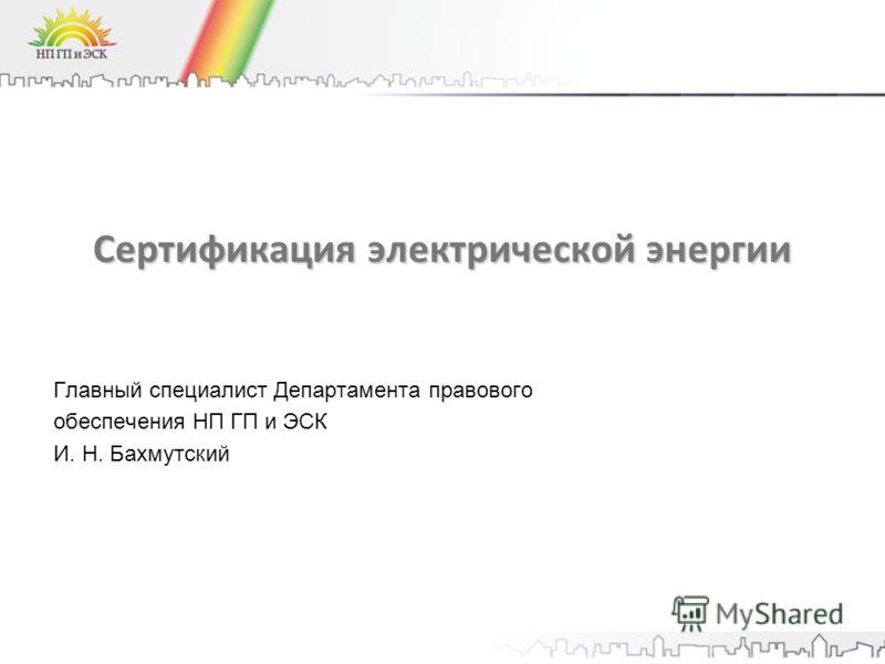 Сертификация электрической энергии Главный специалист Департамента правового обеспечения НП ГП и ЭСК И. Н. Бахмутский