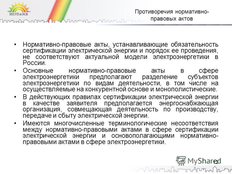 12 Противоречия нормативно- правовых актов Нормативно-правовые акты, устанавливающие обязательность сертификации электрической энергии и порядок ее проведения, не соответствуют актуальной модели электроэнергетики в России. Основные нормативно-правовы