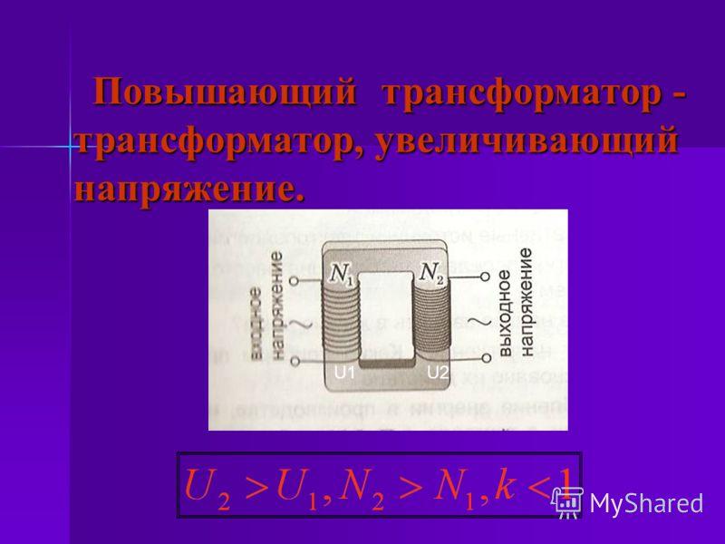 Повышающий трансформатор - трансформатор, увеличивающий напряжение. Повышающий трансформатор - трансформатор, увеличивающий напряжение. U1U2