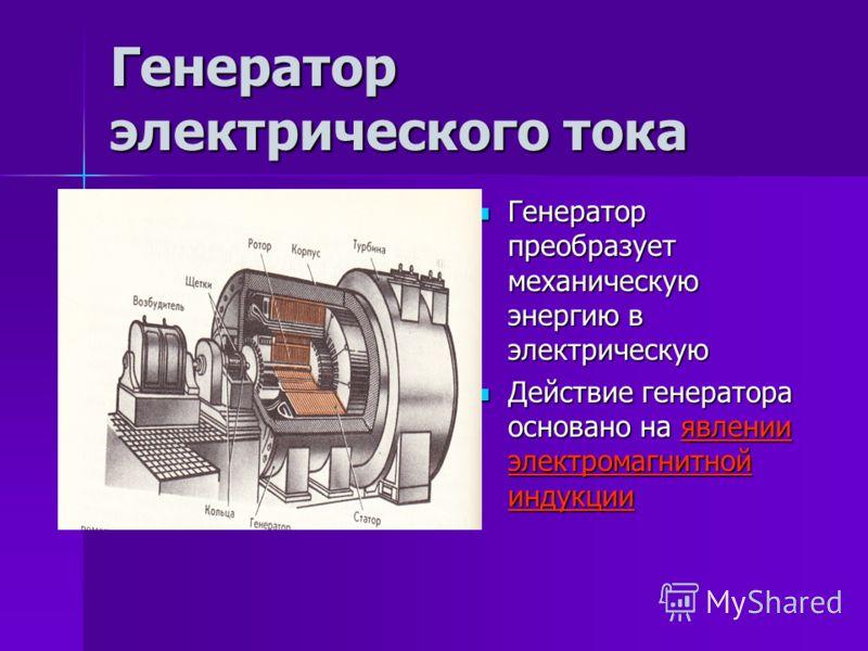 Генератор электрического тока Генератор преобразует механическую энергию в электрическую Генератор преобразует механическую энергию в электрическую Действие генератора основано на явлении электромагнитной индукции Действие генератора основано на явле