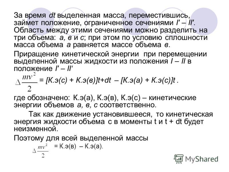 За время dt выделенная масса, переместившись, займет положение, ограниченное сечениями I' – II'. Область между этими сечениями можно разделить на три объема: а, в и с; при этом по условию сплошности масса объема а равняется массе объема в. Приращение