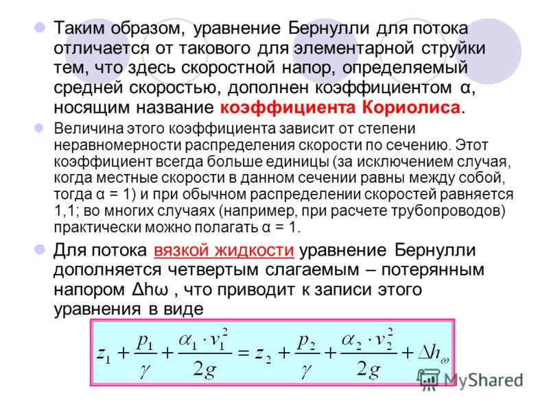 Таким образом, уравнение Бернулли для потока отличается от такового для элементарной струйки тем, что здесь скоростной напор, определяемый средней скоростью, дополнен коэффициентом α, носящим название коэффициента Кориолиса. Величина этого коэффициен