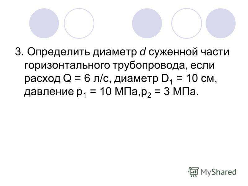3. Определить диаметр d суженной части горизонтального трубопровода, если расход Q = 6 л/с, диаметр D 1 = 10 см, давление р 1 = 10 МПа,р 2 = 3 МПа.