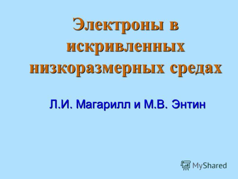 Электроны в искривленных низкоразмерных средах Л.И. Магарилл и М.В. Энтин