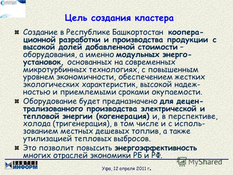 Цель создания кластера Создание в Республике Башкортостан коопера- ционной разработки и производства продукции с высокой долей добавленной стоимости – оборудования, а именно модульных энерго- установок, основанных на современных микротурбинных технол