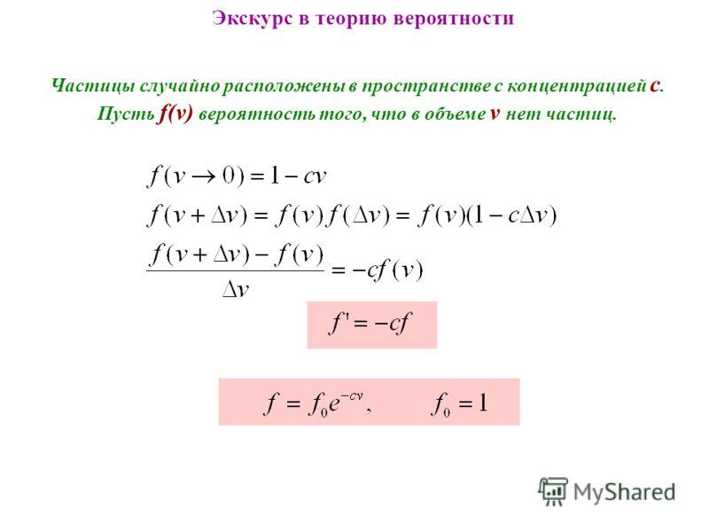 Экскурс в теорию вероятности Частицы случайно расположены в пространстве с концентрацией c. Пусть f(v) вероятность того, что в объеме v нет частиц.
