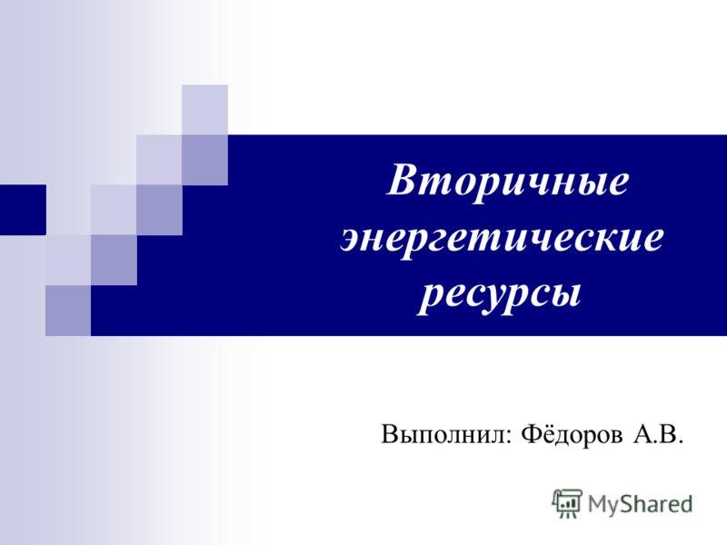 Вторичные энергетические ресурсы Выполнил: Фёдоров А.В.