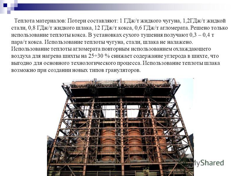 Теплота материалов: Потери составляют: 1 ГДж/т жидкого чугуна, 1,2ГДж/т жидкой стали, 0,8 ГДж/т жидкого шлака, 12 ГДж/т кокса, 0,6 ГДж/т агломерата. Решено только использование теплоты кокса. В установках сухого тушения получают 0,3 – 0,4 т пара/т ко