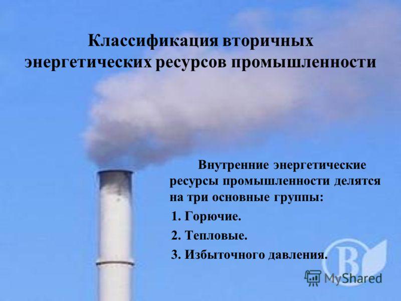 Классификация вторичных энергетических ресурсов промышленности Внутренние энергетические ресурсы промышленности делятся на три основные группы: 1. Горючие. 2. Тепловые. 3. Избыточного давления.