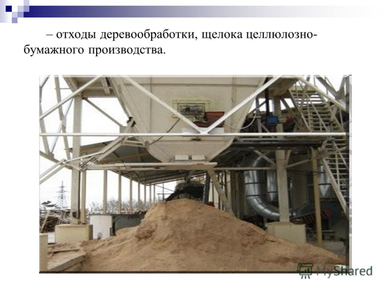 – отходы деревообработки, щелока целлюлозно- бумажного производства.