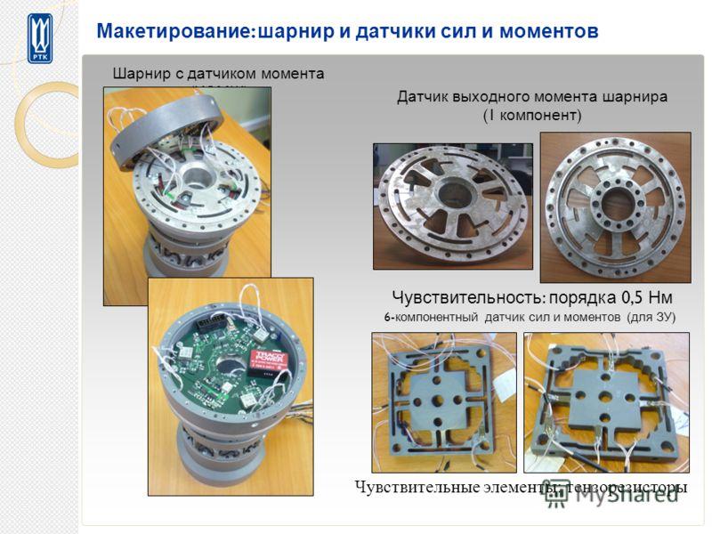 Макетирование : шарнир и датчики сил и моментов Шарнир с датчиком момента ( ИЭМШ ) Датчик выходного момента шарнира (1 компонент ) Чувствительность : порядка 0,5 Нм 6- компонентный датчик сил и моментов ( для ЗУ ) Чувствительные элементы: тензорезист