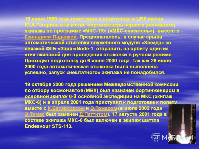 15 июня 1999 года приступил к подготовке в ЦПК имени Ю.А.Гагарина в качестве бортинженера первого (основного) экипажа по программе «МКС-1R» («МКС-спасатель»), вместе с Геннадием Падалкой. Предполагалось, в случае срыва автоматической стыковки служебн