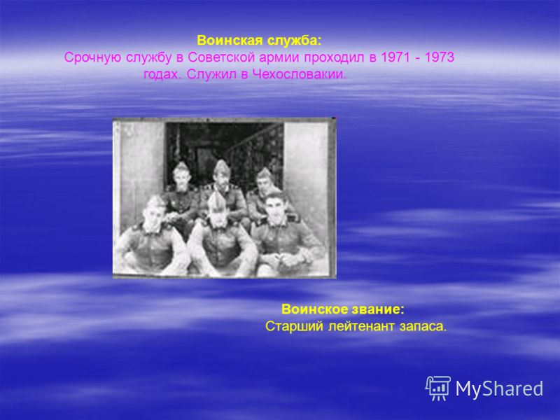 Воинская служба: Срочную службу в Советской армии проходил в 1971 - 1973 годах. Служил в Чехословакии. Воинское звание: Старший лейтенант запаса.