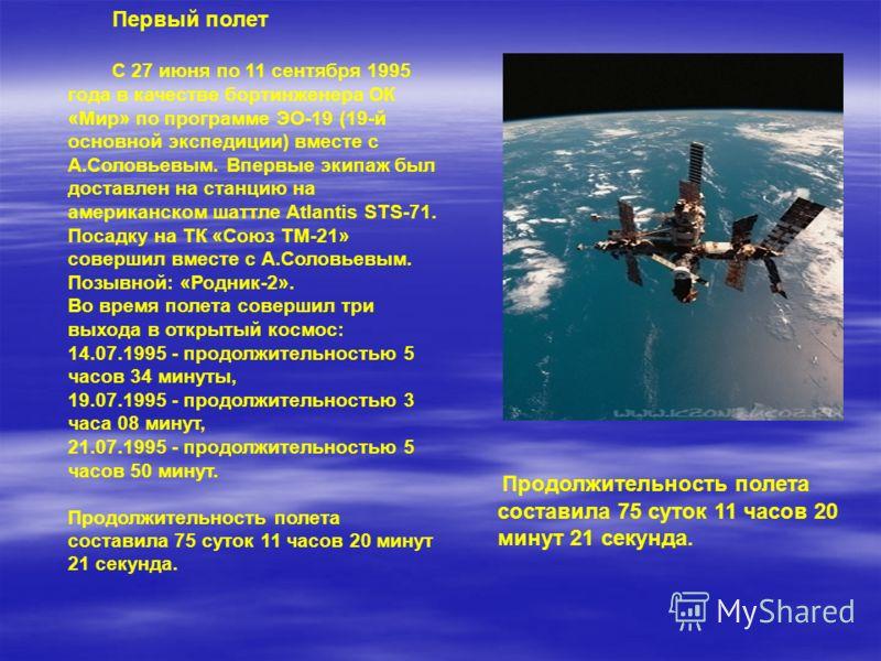 Продолжительность полета составила 75 суток 11 часов 20 минут 21 секунда. Первый полет С 27 июня по 11 сентября 1995 года в качестве бортинженера ОК «Мир» по программе ЭО-19 (19-й основной экспедиции) вместе с А.Соловьевым. Впервые экипаж был доставл