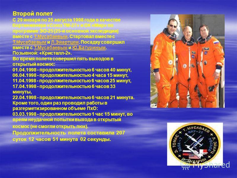 Второй полет С 29 января по 25 августа 1998 года в качестве бортинженера «Союз ТМ-27» и ОК «Мир» по программе ЭО-25 (25-й основной экспедиции) вместе с Т.Мусабаевым. Стартовал вместе с Т.Мусабаевым и Л.Эйартцем. Посадку совершил вместе с Т.Мусабаевым
